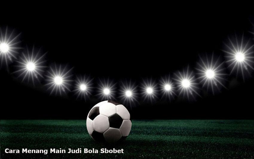 Cara menang main judi bola di agen sbobet online terbaik